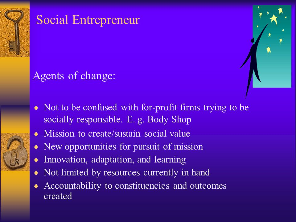 Social Entrepreneur Agents of change:  Not to be confused with for-profit firms trying to be socially responsible.