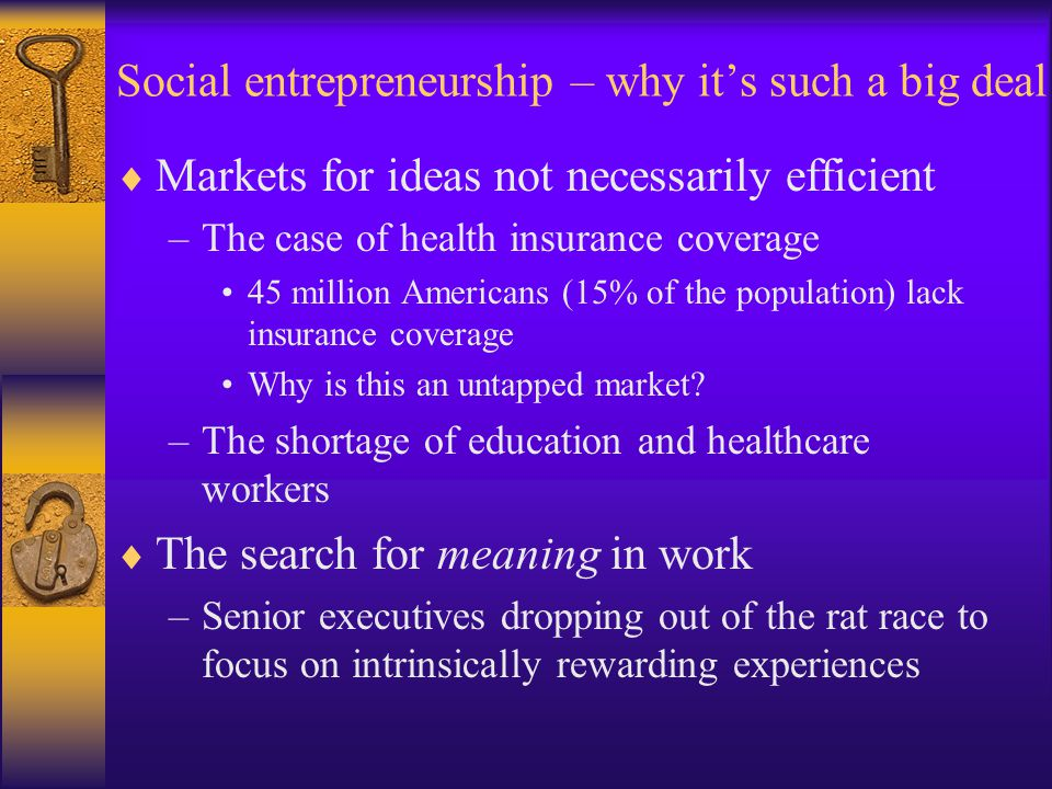 Social entrepreneurship – why it's such a big deal  Markets for ideas not necessarily efficient –The case of health insurance coverage 45 million Americans (15% of the population) lack insurance coverage Why is this an untapped market.