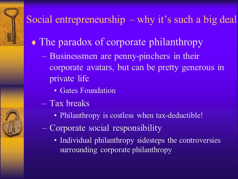 Social entrepreneurship – why it's such a big deal  The paradox of corporate philanthropy –Businessmen are penny-pinchers in their corporate avatars, but can be pretty generous in private life Gates Foundation –Tax breaks Philanthropy is costless when tax-deductible.