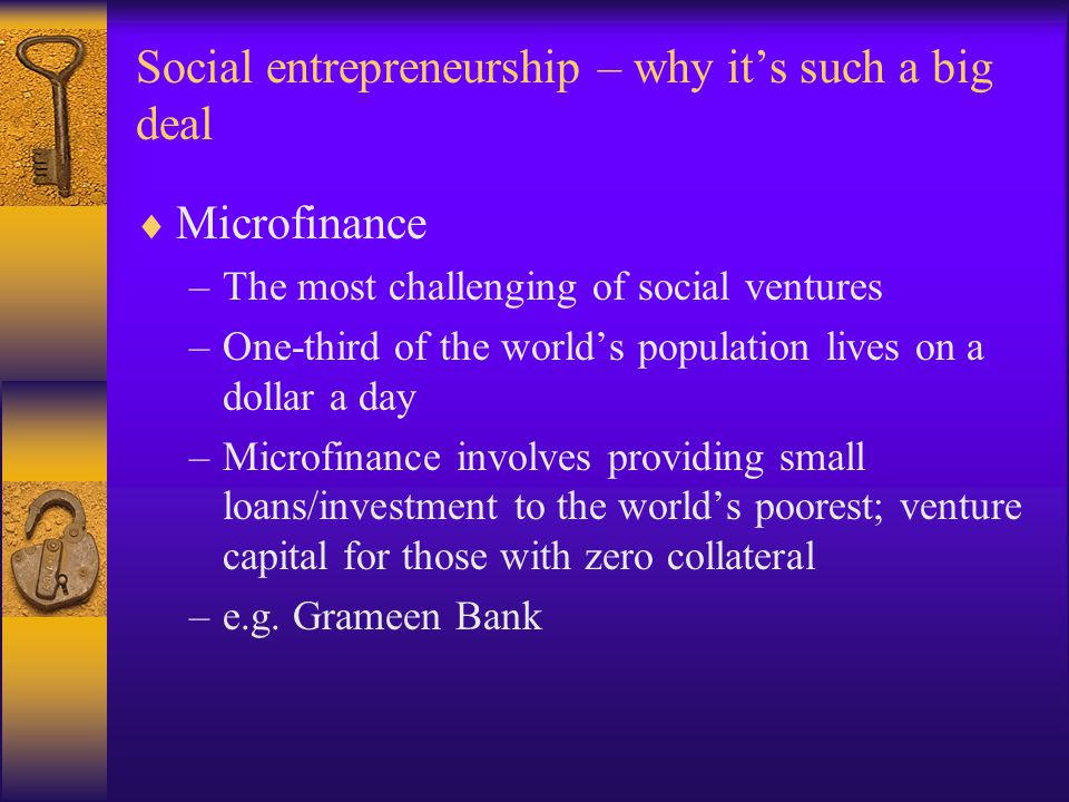 Social entrepreneurship – why it's such a big deal  Microfinance –The most challenging of social ventures –One-third of the world's population lives on a dollar a day –Microfinance involves providing small loans/investment to the world's poorest; venture capital for those with zero collateral –e.g.