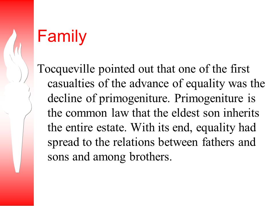 Family Tocqueville pointed out that one of the first casualties of the advance of equality was the decline of primogeniture.