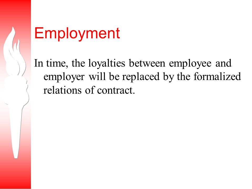 Employment In time, the loyalties between employee and employer will be replaced by the formalized relations of contract.