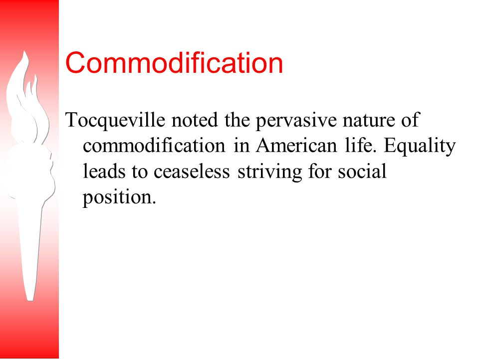 Commodification Tocqueville noted the pervasive nature of commodification in American life.