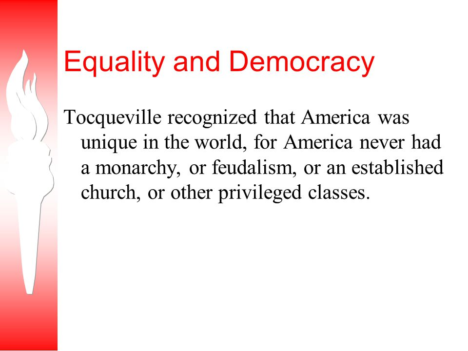 Tocqueville recognized that America was unique in the world, for America never had a monarchy, or feudalism, or an established church, or other privileged classes.