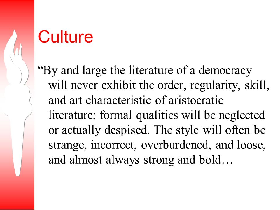Culture By and large the literature of a democracy will never exhibit the order, regularity, skill, and art characteristic of aristocratic literature; formal qualities will be neglected or actually despised.