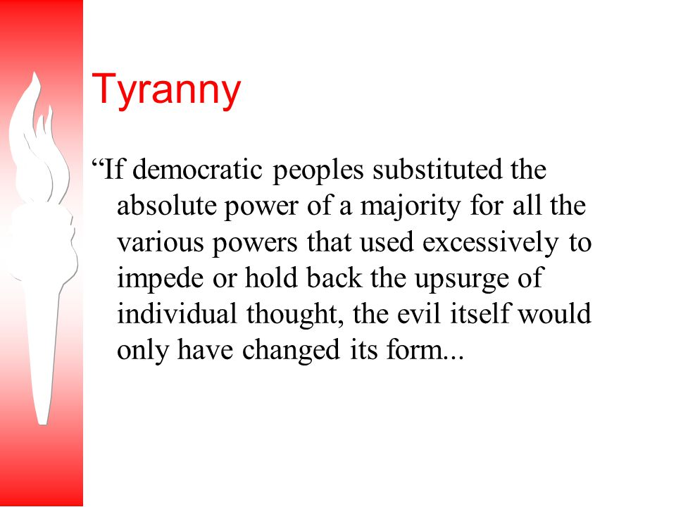 Tyranny If democratic peoples substituted the absolute power of a majority for all the various powers that used excessively to impede or hold back the upsurge of individual thought, the evil itself would only have changed its form...