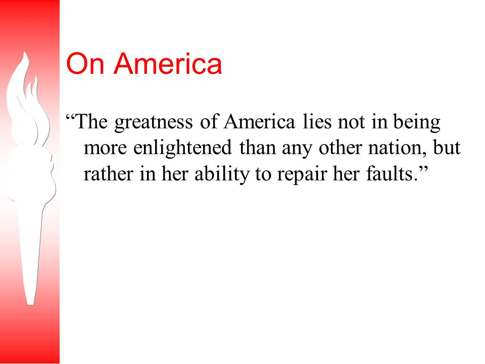 On America The greatness of America lies not in being more enlightened than any other nation, but rather in her ability to repair her faults.