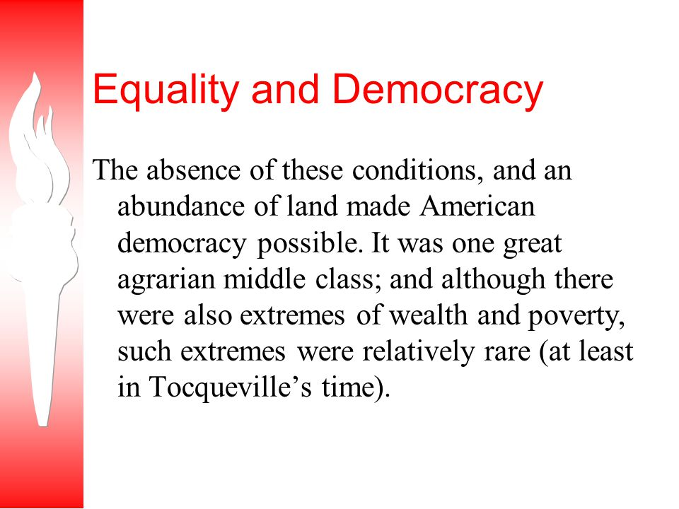 Equality and Democracy The absence of these conditions, and an abundance of land made American democracy possible.