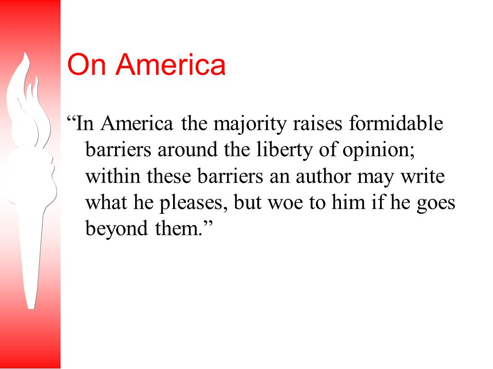 On America In America the majority raises formidable barriers around the liberty of opinion; within these barriers an author may write what he pleases, but woe to him if he goes beyond them.