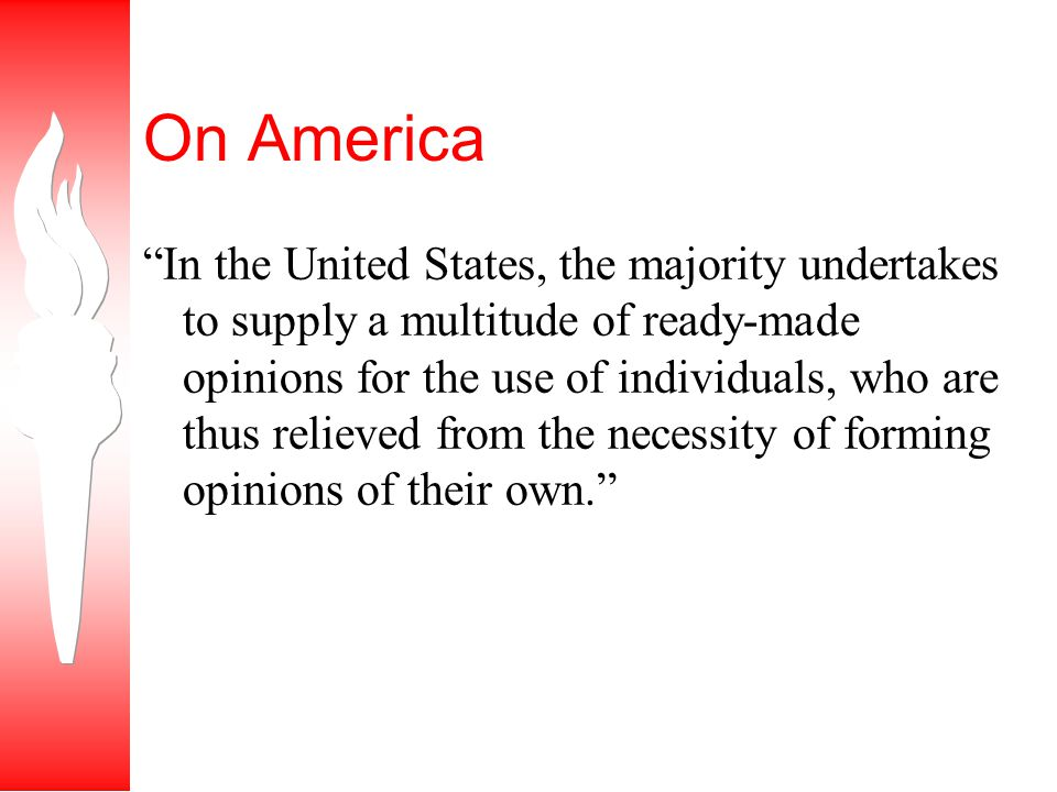 On America In the United States, the majority undertakes to supply a multitude of ready-made opinions for the use of individuals, who are thus relieved from the necessity of forming opinions of their own.