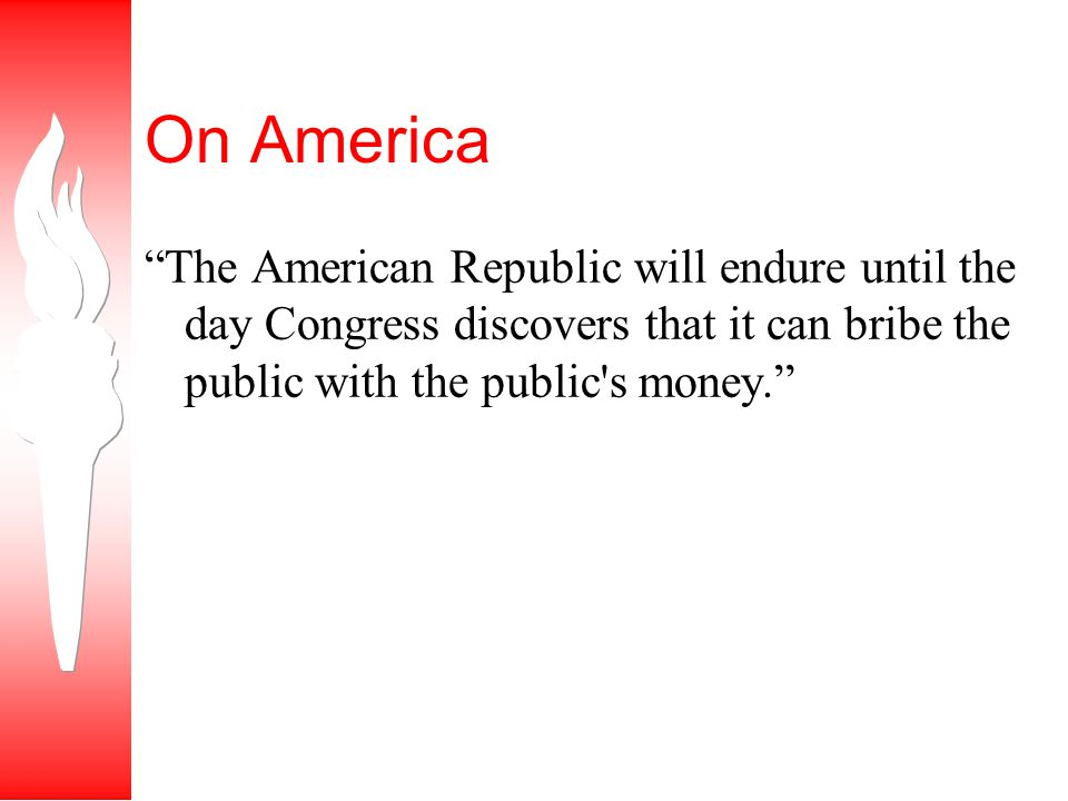 On America The American Republic will endure until the day Congress discovers that it can bribe the public with the public s money.