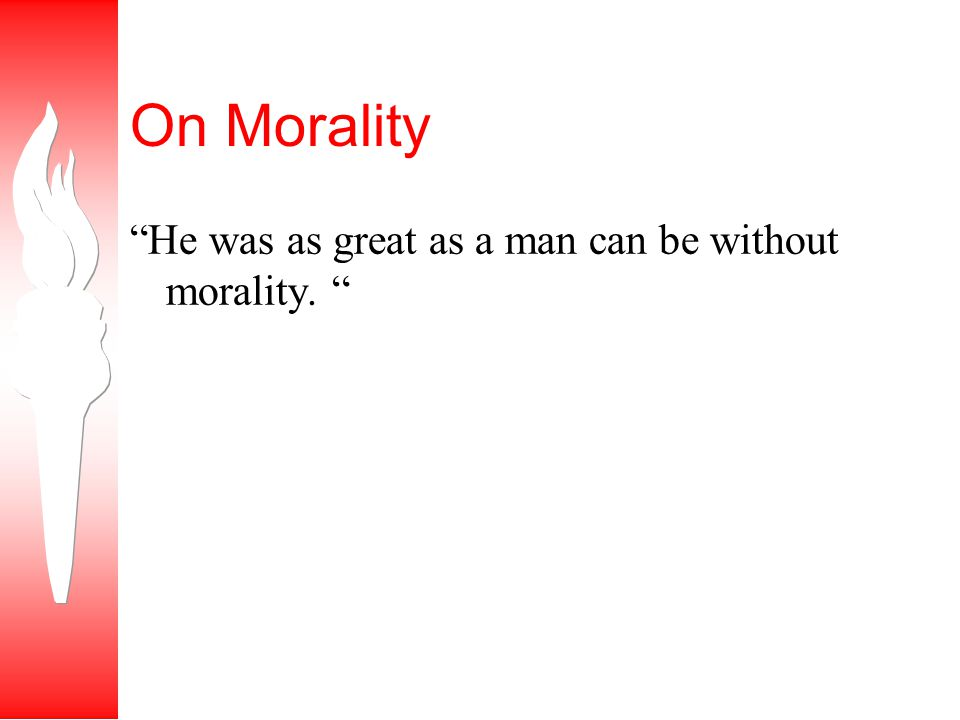 On Morality He was as great as a man can be without morality.