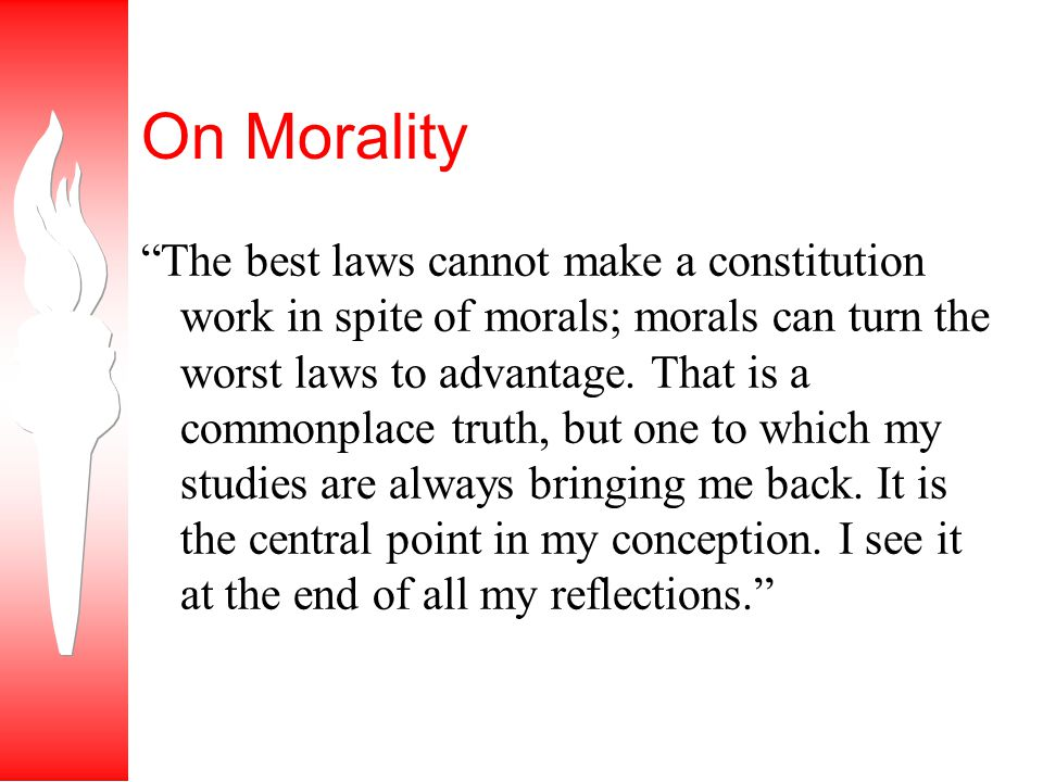 On Morality The best laws cannot make a constitution work in spite of morals; morals can turn the worst laws to advantage.