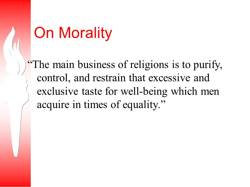 On Morality The main business of religions is to purify, control, and restrain that excessive and exclusive taste for well-being which men acquire in times of equality.