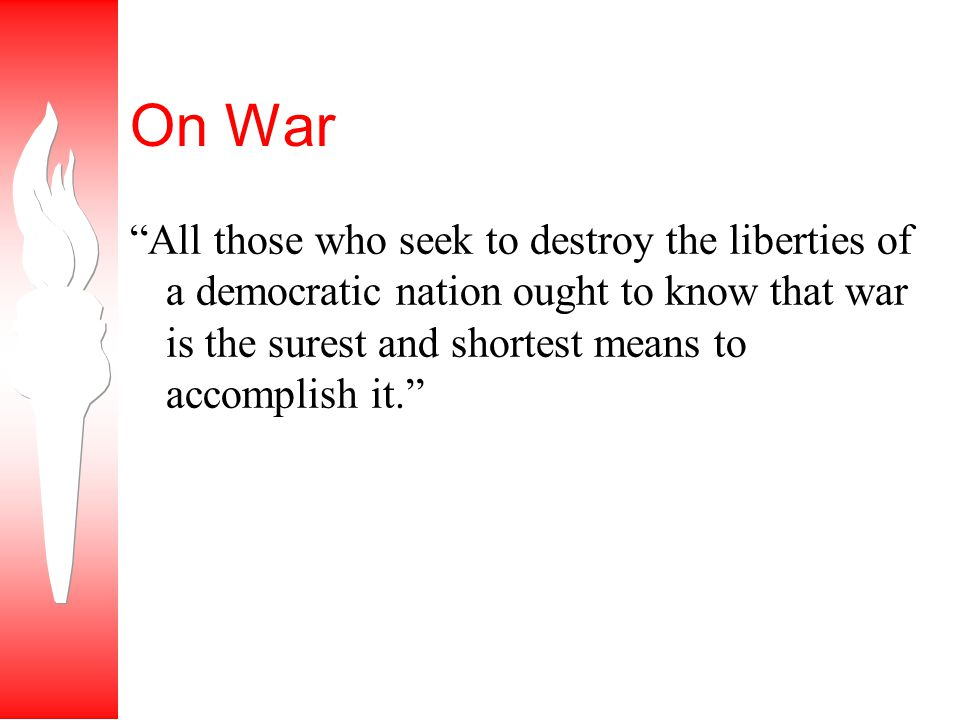 On War All those who seek to destroy the liberties of a democratic nation ought to know that war is the surest and shortest means to accomplish it.