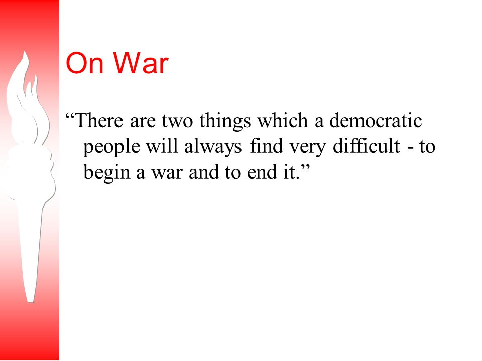 On War There are two things which a democratic people will always find very difficult - to begin a war and to end it.