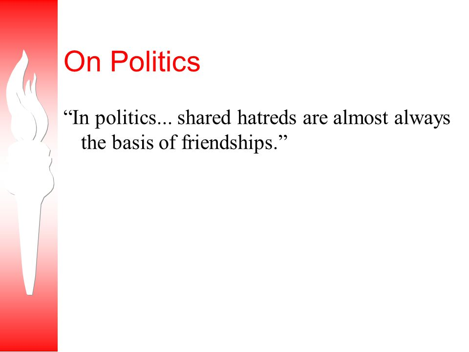 On Politics In politics... shared hatreds are almost always the basis of friendships.