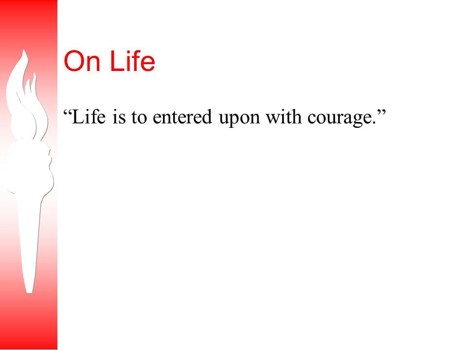 On Life Life is to entered upon with courage.