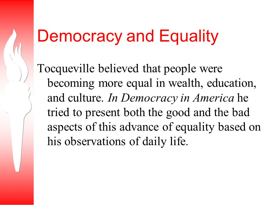 Democracy and Equality Tocqueville believed that people were becoming more equal in wealth, education, and culture.
