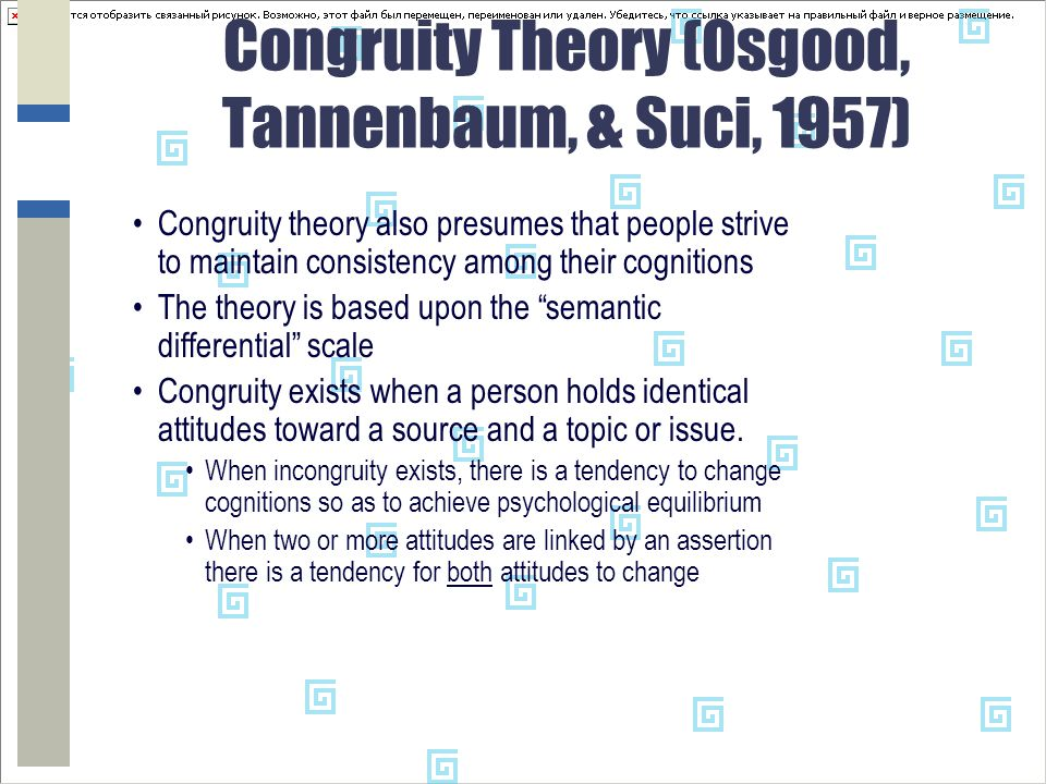 Congruity Theory (Osgood, Tannenbaum, & Suci, 1957) Congruity theory also presumes that people strive to maintain consistency among their cognitions The theory is based upon the semantic differential scale Congruity exists when a person holds identical attitudes toward a source and a topic or issue.