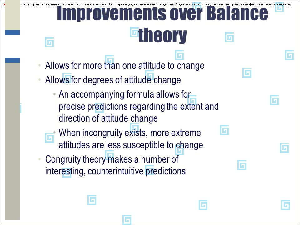 Improvements over Balance theory Allows for more than one attitude to change Allows for degrees of attitude change An accompanying formula allows for precise predictions regarding the extent and direction of attitude change When incongruity exists, more extreme attitudes are less susceptible to change Congruity theory makes a number of interesting, counterintuitive predictions