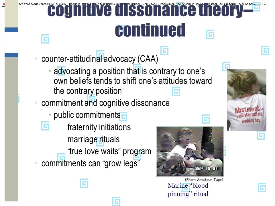 cognitive dissonance theory-- continued counter-attitudinal advocacy (CAA) advocating a position that is contrary to one's own beliefs tends to shift one's attitudes toward the contrary position commitment and cognitive dissonance public commitments fraternity initiations marriage rituals true love waits program commitments can grow legs Marine blood- pinning ritual