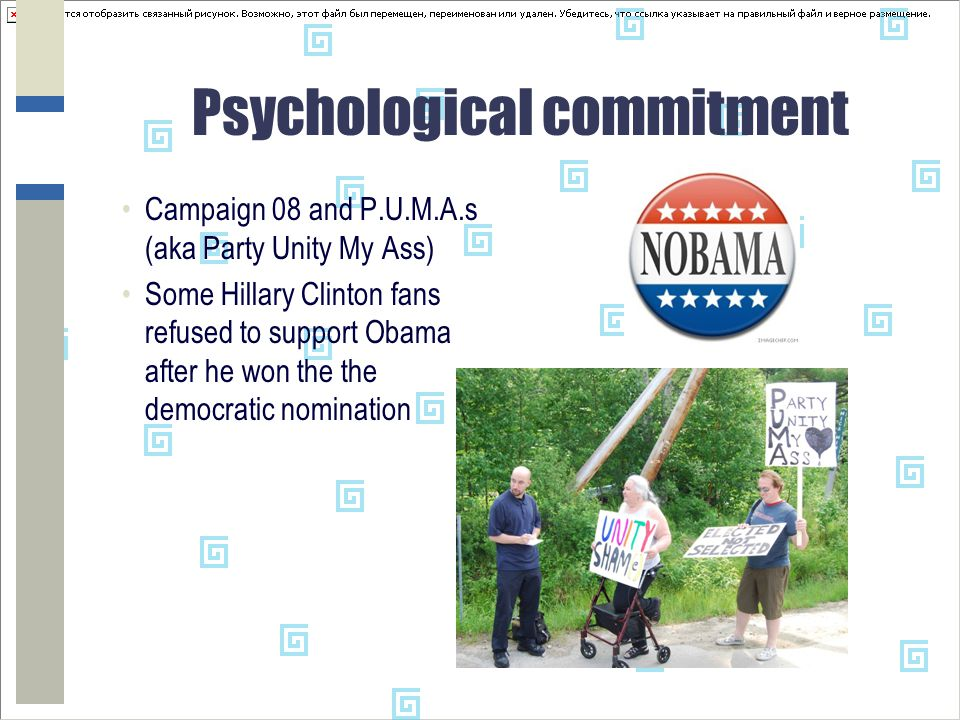 Psychological commitment Campaign 08 and P.U.M.A.s (aka Party Unity My Ass) Some Hillary Clinton fans refused to support Obama after he won the the democratic nomination