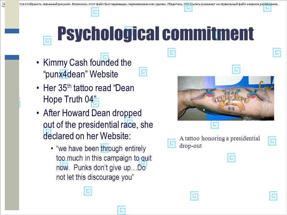 Psychological commitment Kimmy Cash founded the punx4dean Website Her 35 th tattoo read Dean Hope Truth 04 After Howard Dean dropped out of the presidential race, she declared on her Website: we have been through entirely too much in this campaign to quit now.