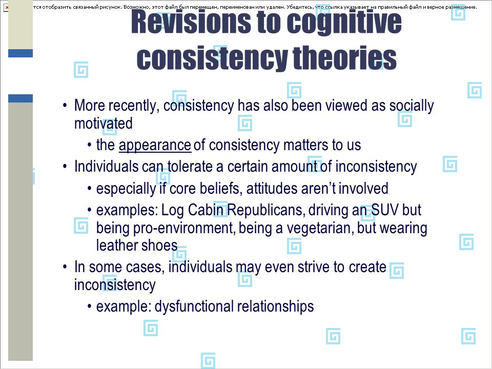 Revisions to cognitive consistency theories More recently, consistency has also been viewed as socially motivated the appearance of consistency matters to us Individuals can tolerate a certain amount of inconsistency especially if core beliefs, attitudes aren't involved examples: Log Cabin Republicans, driving an SUV but being pro-environment, being a vegetarian, but wearing leather shoes In some cases, individuals may even strive to create inconsistency example: dysfunctional relationships