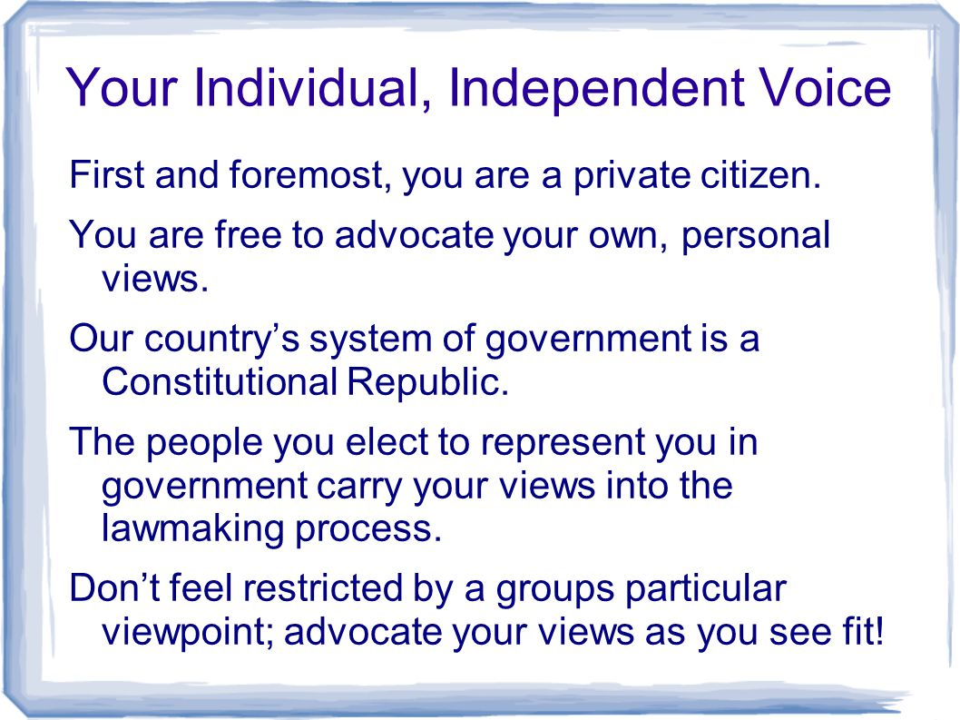 Your Individual, Independent Voice First and foremost, you are a private citizen. You are free to advocate your own, personal views. Our country's sys