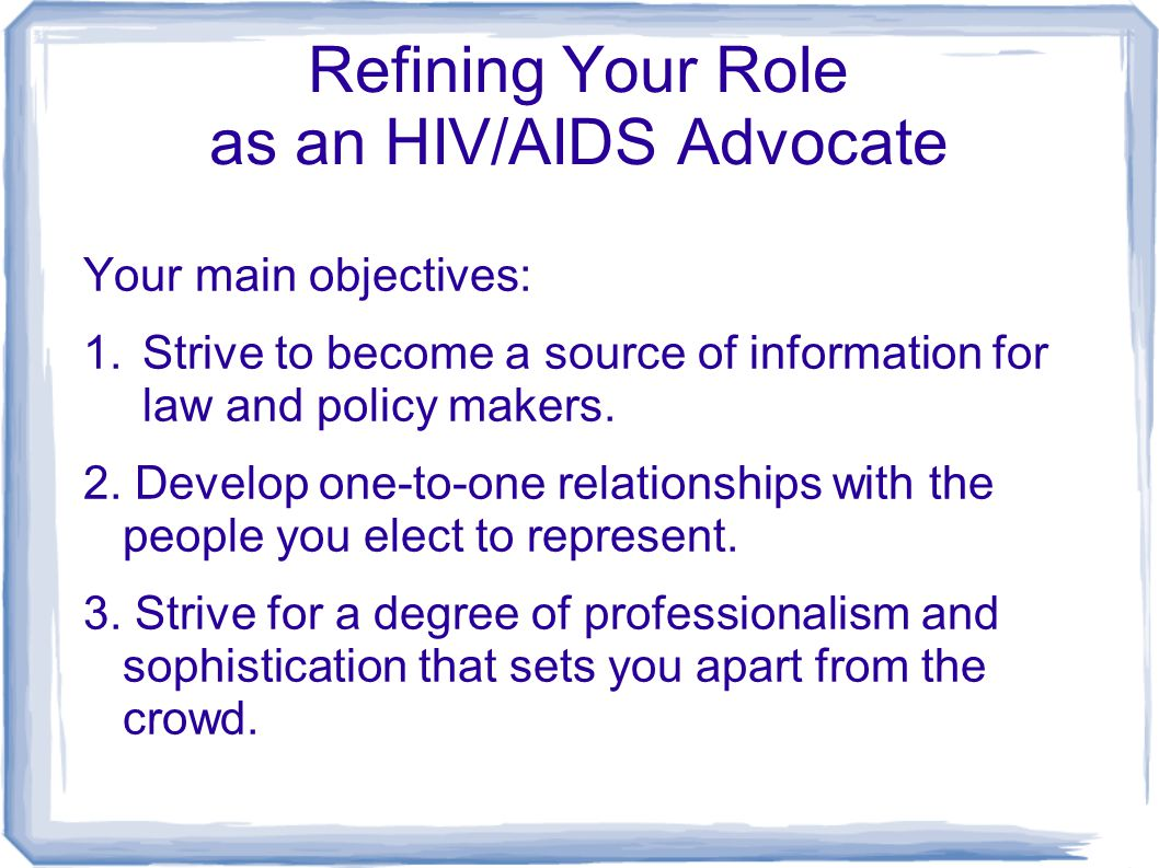 Refining Your Role as an HIV/AIDS Advocate Your main objectives: 1.Strive to become a source of information for law and policy makers. 2. Develop one-