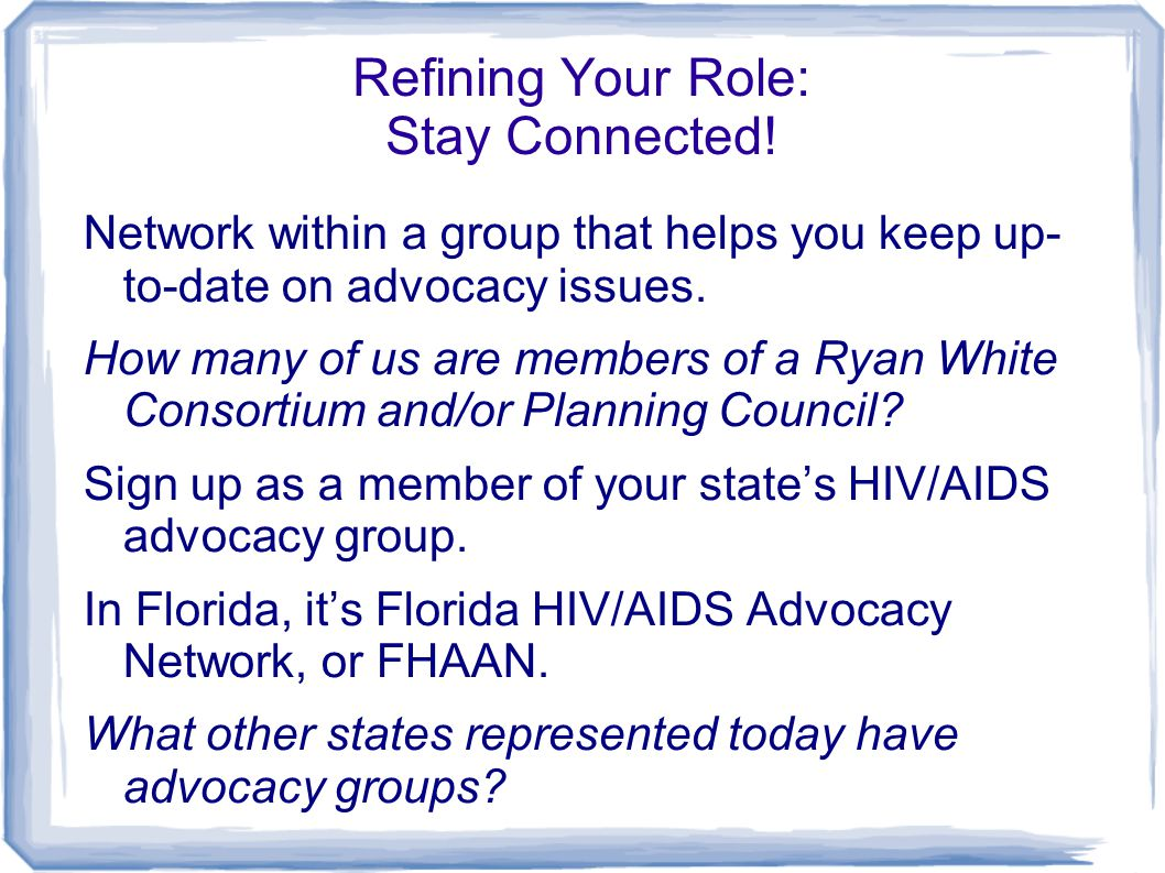 Refining Your Role: Stay Connected! Network within a group that helps you keep up- to-date on advocacy issues. How many of us are members of a Ryan Wh