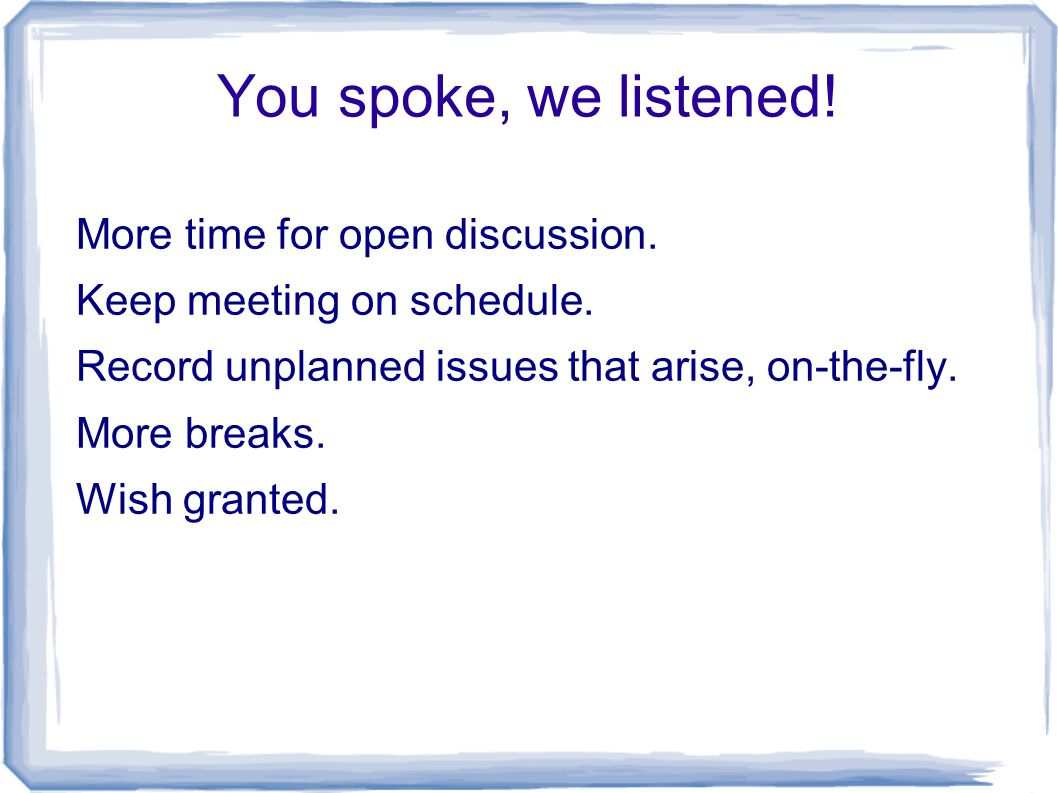 You spoke, we listened! More time for open discussion. Keep meeting on schedule. Record unplanned issues that arise, on-the-fly. More breaks. Wish gra