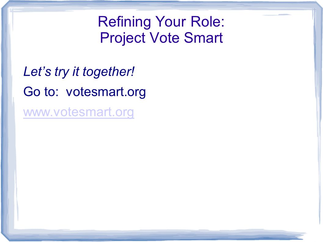 Refining Your Role: Project Vote Smart Let's try it together! Go to: votesmart.org www.votesmart.org