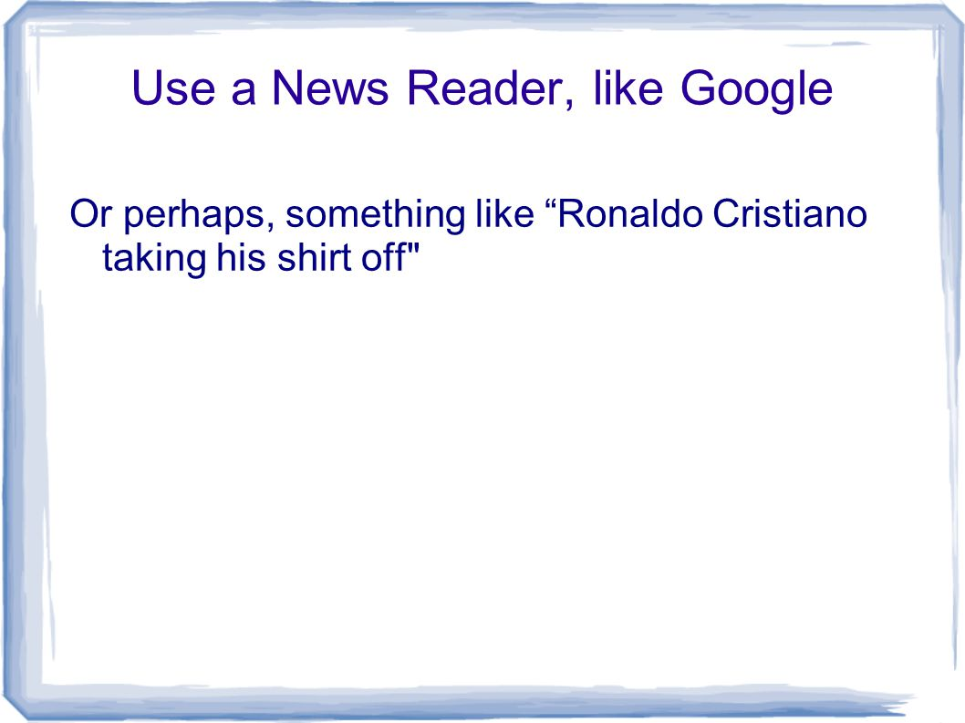 Use a News Reader, like Google Or perhaps, something like Ronaldo Cristiano taking his shirt off
