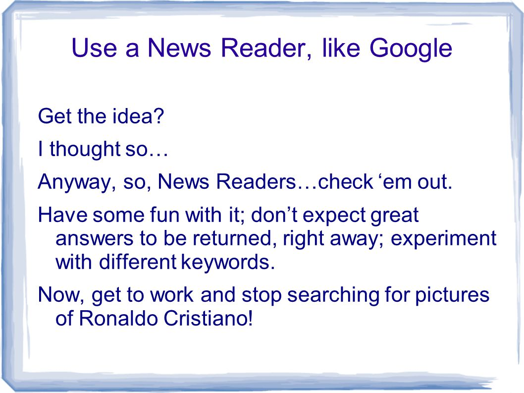 Use a News Reader, like Google Get the idea? I thought so… Anyway, so, News Readers…check 'em out. Have some fun with it; don't expect great answers t