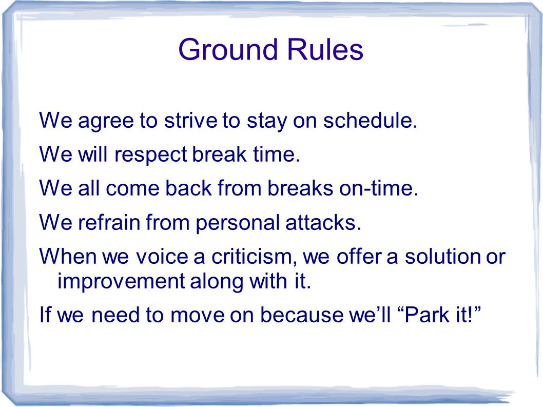 Ground Rules We agree to strive to stay on schedule. We will respect break time. We all come back from breaks on-time. We refrain from personal attack