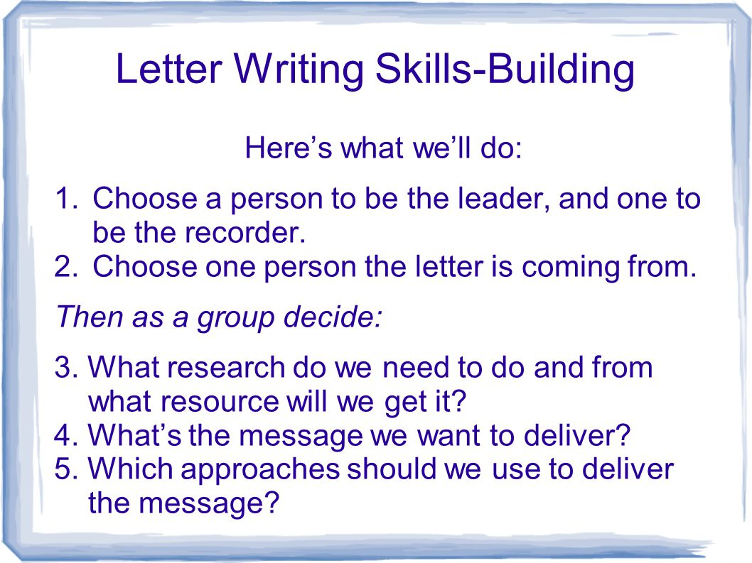 Letter Writing Skills-Building Here's what we'll do: 1.Choose a person to be the leader, and one to be the recorder. 2.Choose one person the letter is