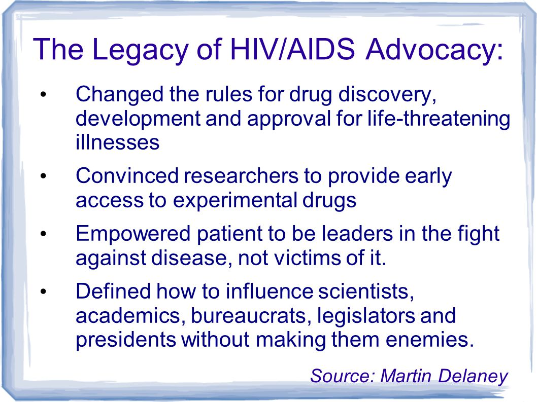 The Legacy of HIV/AIDS Advocacy: Source: Martin Delaney Changed the rules for drug discovery, development and approval for life-threatening illnesses Convinced researchers to provide early access to experimental drugs Empowered patient to be leaders in the fight against disease, not victims of it.