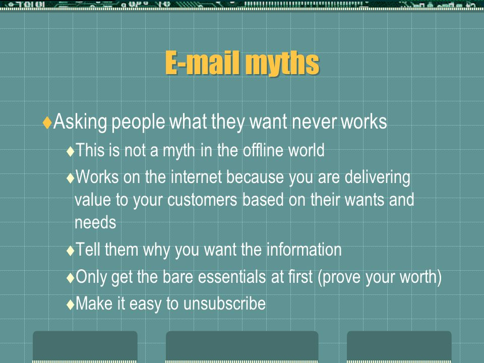 E-mail myths  Asking people what they want never works  This is not a myth in the offline world  Works on the internet because you are delivering value to your customers based on their wants and needs  Tell them why you want the information  Only get the bare essentials at first (prove your worth)  Make it easy to unsubscribe