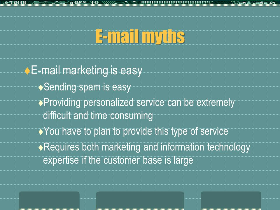 E-mail myths  E-mail marketing is easy  Sending spam is easy  Providing personalized service can be extremely difficult and time consuming  You have to plan to provide this type of service  Requires both marketing and information technology expertise if the customer base is large