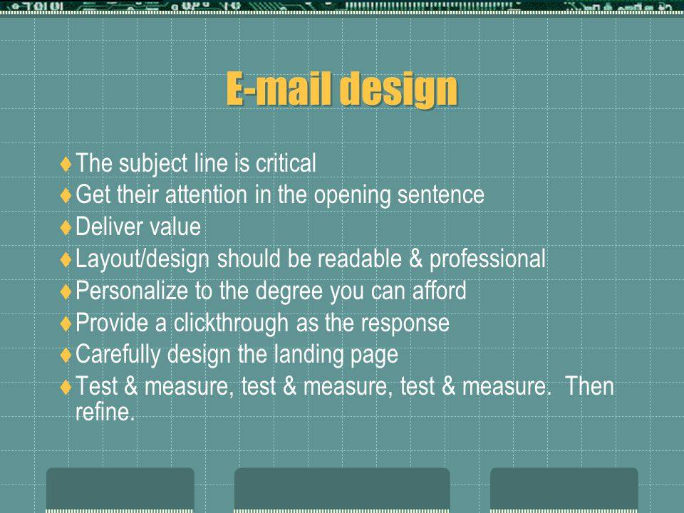 E-mail design  The subject line is critical  Get their attention in the opening sentence  Deliver value  Layout/design should be readable & professional  Personalize to the degree you can afford  Provide a clickthrough as the response  Carefully design the landing page  Test & measure, test & measure, test & measure.