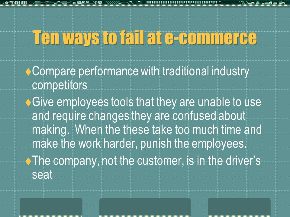 Ten ways to fail at e-commerce  Compare performance with traditional industry competitors  Give employees tools that they are unable to use and require changes they are confused about making.