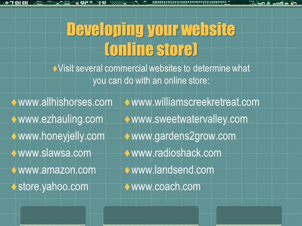 Developing your website (online store)  www.allhishorses.com  www.ezhauling.com  www.honeyjelly.com  www.slawsa.com  www.amazon.com  store.yahoo.com  www.williamscreekretreat.com  www.sweetwatervalley.com  www.gardens2grow.com  www.radioshack.com  www.landsend.com  www.coach.com  Visit several commercial websites to determine what you can do with an online store: