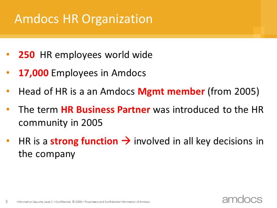 Information Security Level 1 – Confidential © 2008 – Proprietary and Confidential Information of Amdocs 3 Amdocs HR Organization 250 HR employees world wide 17,000 Employees in Amdocs Head of HR is a an Amdocs Mgmt member (from 2005) The term HR Business Partner was introduced to the HR community in 2005 HR is a strong function  involved in all key decisions in the company