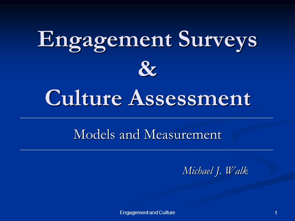 Engagement and Culture 1 Engagement Surveys & Culture Assessment Models and Measurement Michael J. Walk