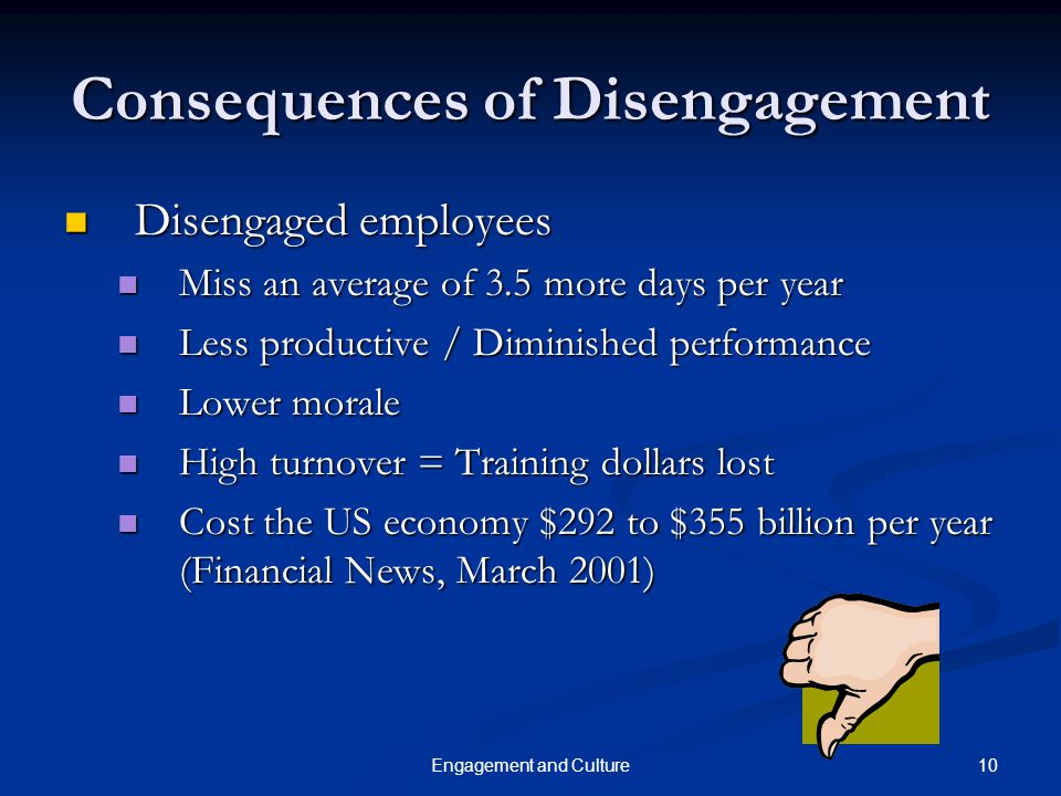 10Engagement and Culture Consequences of Disengagement Disengaged employees Disengaged employees Miss an average of 3.5 more days per year Miss an ave