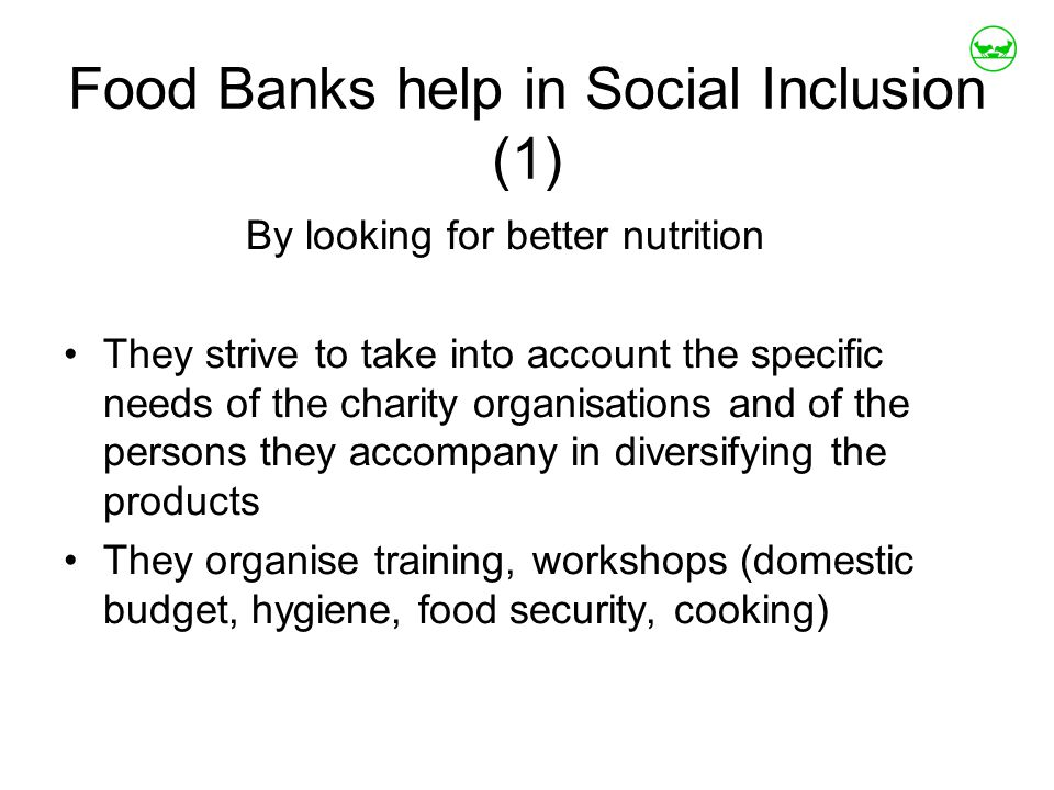 Food Banks help in Social Inclusion (1) By looking for better nutrition They strive to take into account the specific needs of the charity organisations and of the persons they accompany in diversifying the products They organise training, workshops (domestic budget, hygiene, food security, cooking)