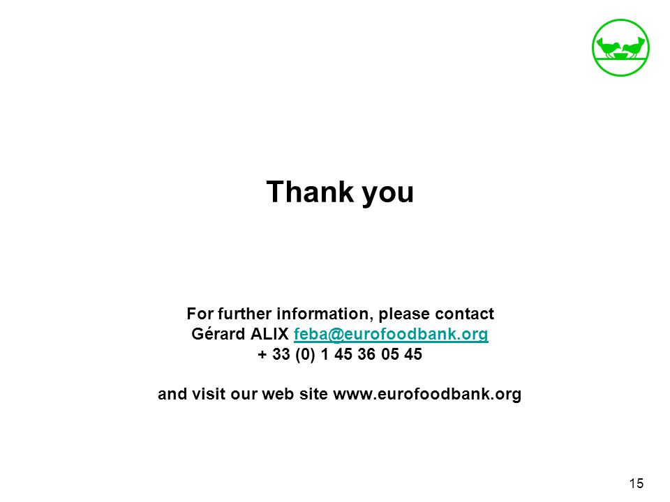 Thank you For further information, please contact Gérard ALIX feba@eurofoodbank.org + 33 (0) 1 45 36 05 45 and visit our web site www.eurofoodbank.orgfeba@eurofoodbank.org 15