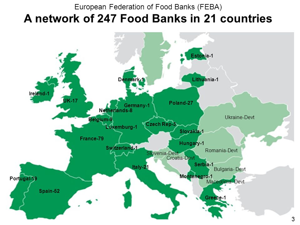 France-79 Belgium-9 Spain-52 Italy-21 Ireland-1 Portugal-19 Poland-27 Greece-1 Luxemburg-1 Hungary-1 Czech Rep-3 Slovakia-1 Germany-1 UK-17 Lithuania-1 Serbia-1 Netherlands-8 Switzerland-1 Denmark-1 Estonia-1 Montenegro-1 European Federation of Food Banks (FEBA) A network of 247 Food Banks in 21 countries Ukraine-Devt 3 Romania-Devt Slovenia-Devt Croatia-Devt Macedonia- Devt Bulgaria- Devt
